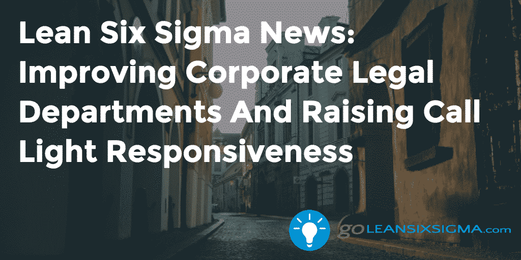 Lean Six Sigma News: Improving Corporate Legal Departments And Raising Call Light Responsiveness – GoLeanSixSigma.com