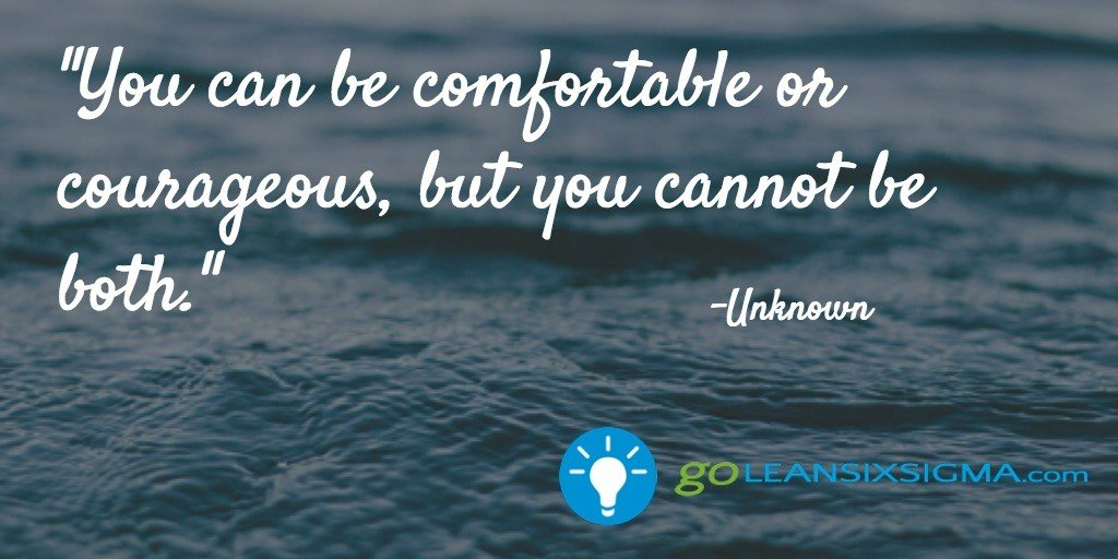 You can be comfortable or courageous, but you cannot be both - GoLeanSixSigma.com