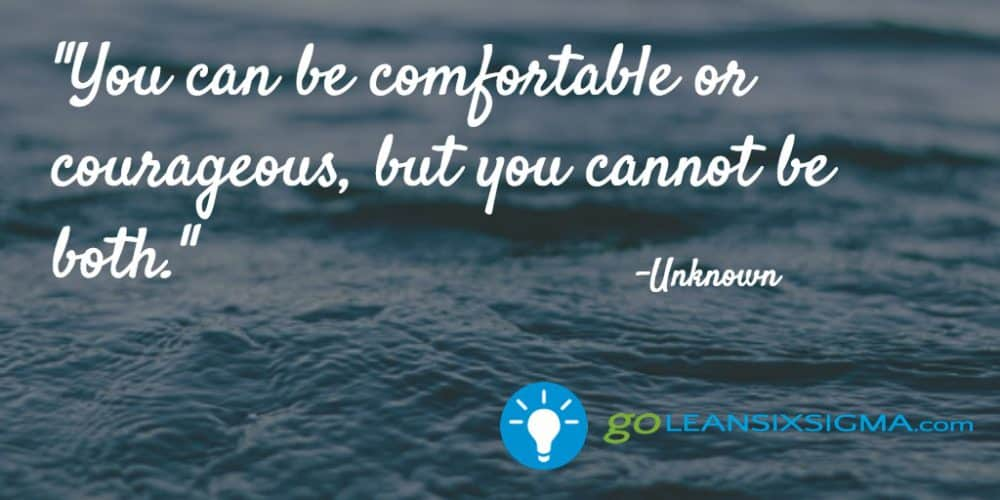 You Can Be Comfortable Or Courageous, But You Cannot Be Both – GoLeanSixSigma.com