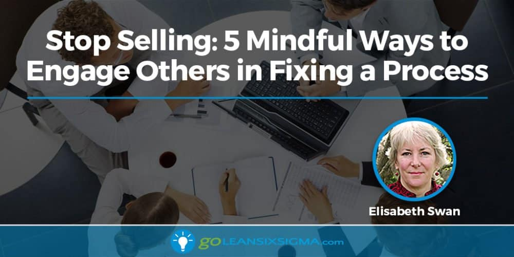 Stop Selling: 5 Mindful Ways to Engage Others in Fixing a Process - GoLeanSixSigma.com