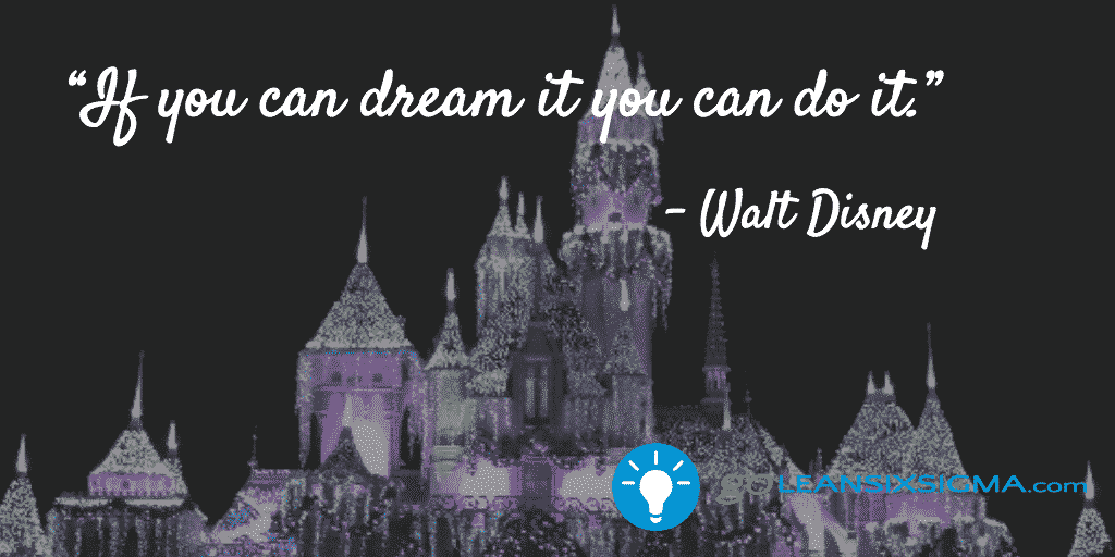 If You Can Dream It, You Can Do It – Walt Disney – GoLeanSixSigma.com
