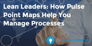 Lean Leaders: How Pulse Point Maps Help You Manage Processes - GoLeanSixSigma.com