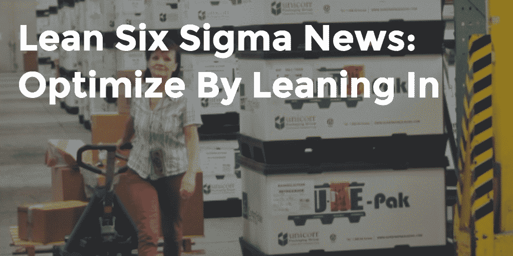 Lean Six Sigma New: Optimize By Leaning In, Week Of May 11, 2015 - GoLeanSixSigma.com