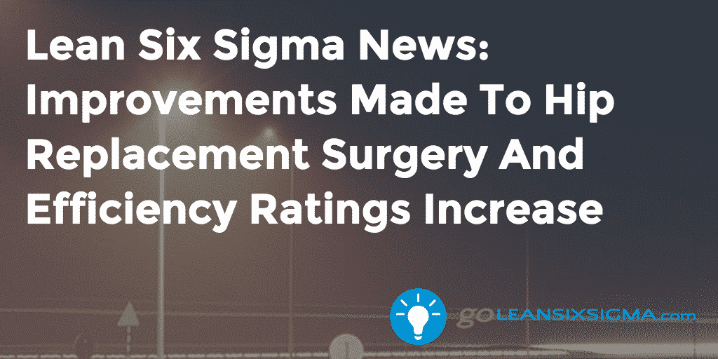 Lean Six Sigma News: Improvements Made To Hip Replacement Surgery And Efficiency Ratings Increase, Week Of May 25, 2015 – GoLeanSixSigma.com
