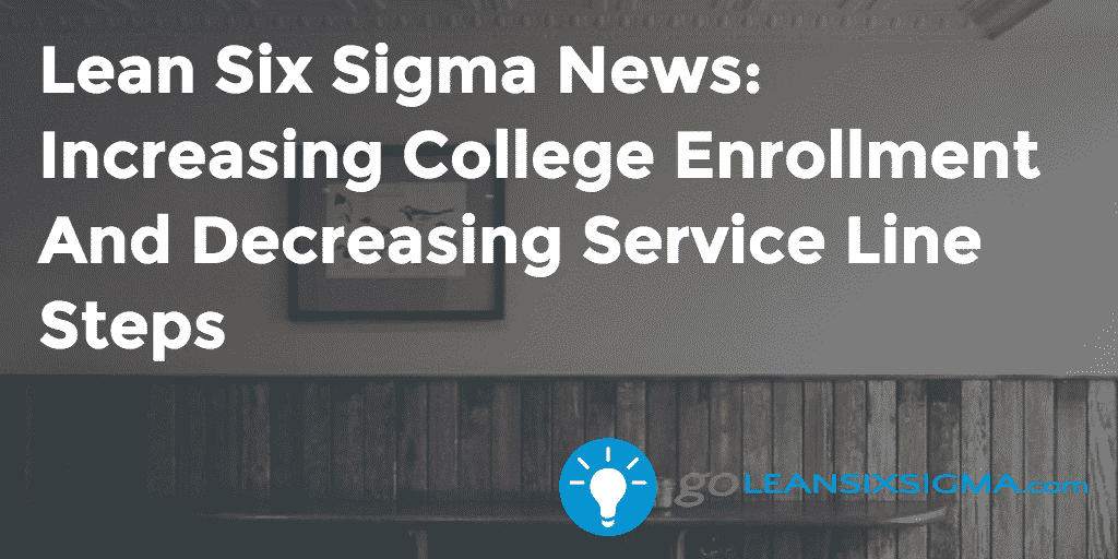 Lean Six Sigma News: Increasing College Enrollment And Decreasing Service Line Steps - GoLeanSixSigma.com