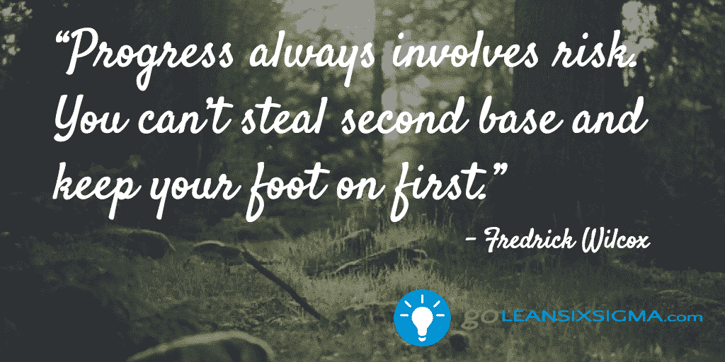 Progress Always Involves Risk. You Can't Steal Second Base And Keep Your Foot On First – GoLeanSixSigma.com