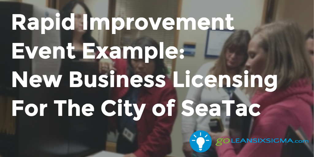 Rapid Improvement Event Example:  New Business Licensing For The City Of SeaTac – GoLeanSixSigma.com