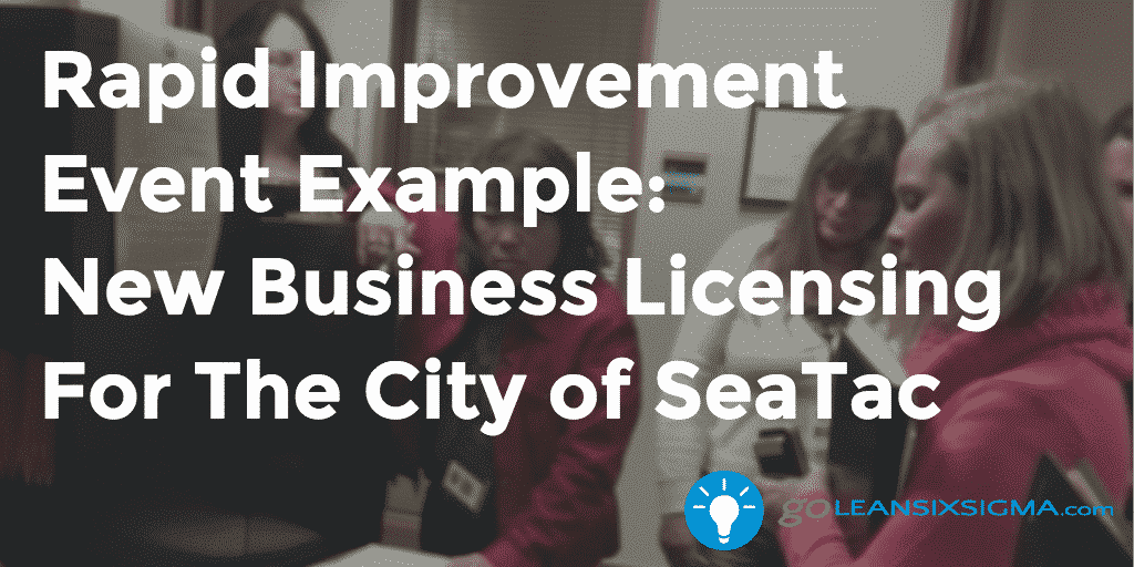 Rapid Improvement Event Example: New Business Licensing For The City of SeaTac - GoLeanSixSigma.com