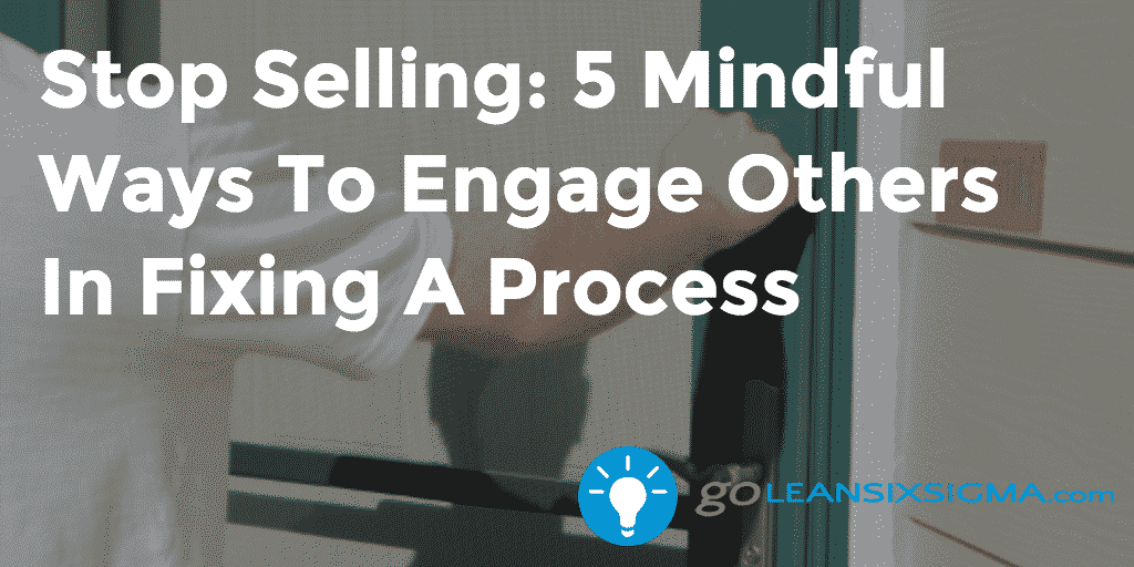 Stop Selling: 5 Mindful Ways To Engage Others In Fixing A Process – GoLeanSixSigma.com