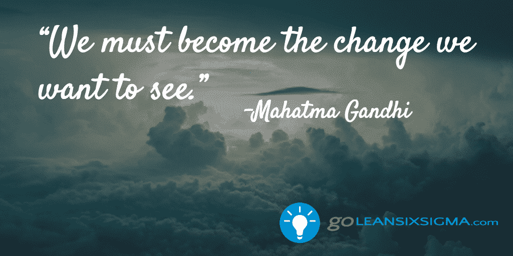 We Must Become The Change We Want To See – Gandhi – GoLeanSixSigma.com