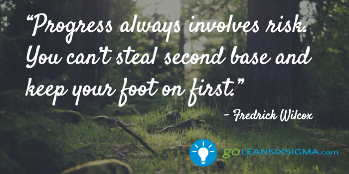 Progress always involves risk. You can't steal second base and keep your foot on first - GoLeanSixSigma.com