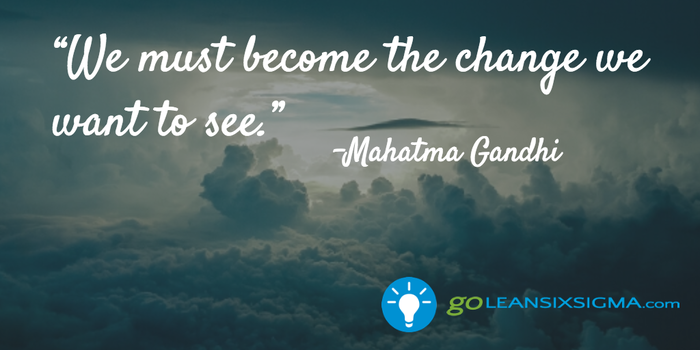 We must become the change we want to see - Gandhi - GoLeanSixSigma.com