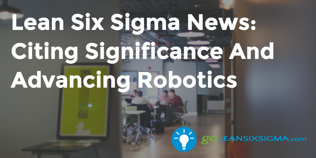 Lean Six Sigma News: Citing Significance And Advancing Robotics – GoLeanSixSigma.com