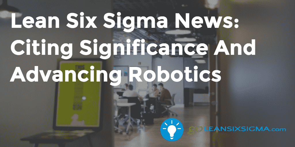 Lean Six Sigma News: Citing Significance And Advancing Robotics – GoLeanSixSigma.com