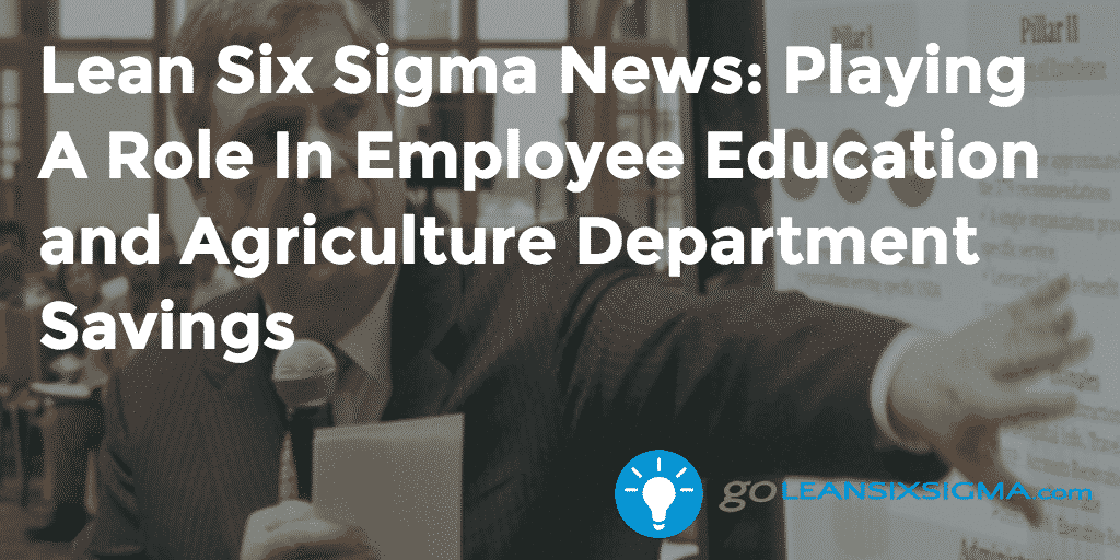 Lean Six Sigma News: Playing A Role In Employee Education And Agriculture Department Savings – GoLeanSixSigma.com