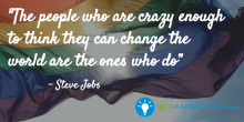 The people who are crazy enough to think they can change the world are the ones who do - GoLeanSixSigma2