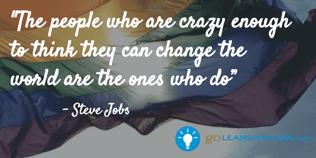 The People Who Are Crazy Enough To Think They Can Change The World Are The Ones Who Do – GoLeanSixSigma2