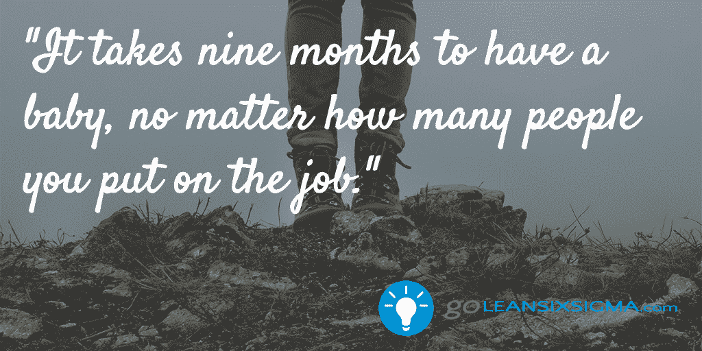 It takes nine months to have a baby, no matter how many people you put on the job. - GoLeanSixSigma.com