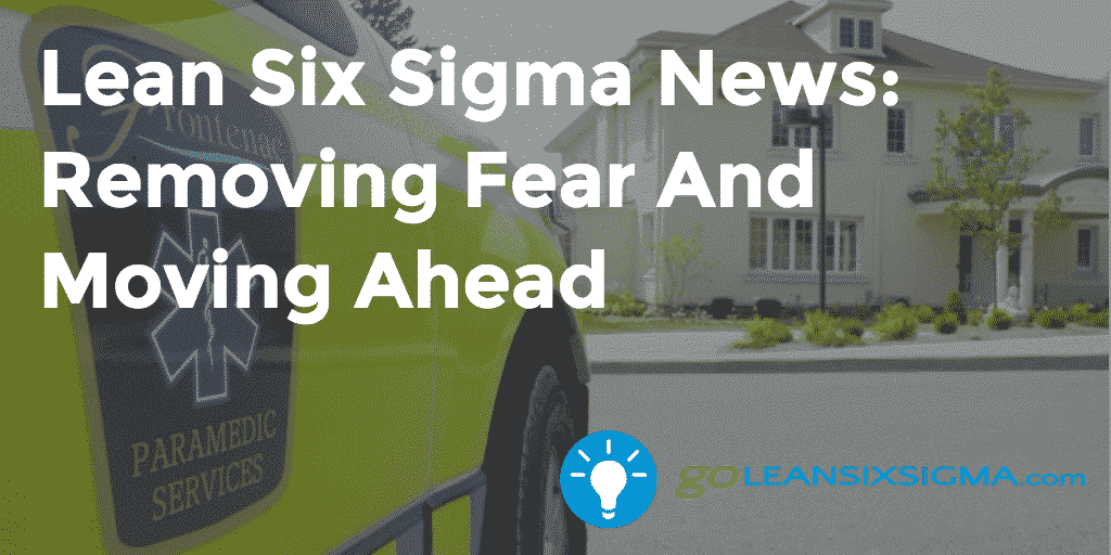 Lean Six Sigma News: Removing Fear And Moving Ahead – GoLeanSixSigma.com
