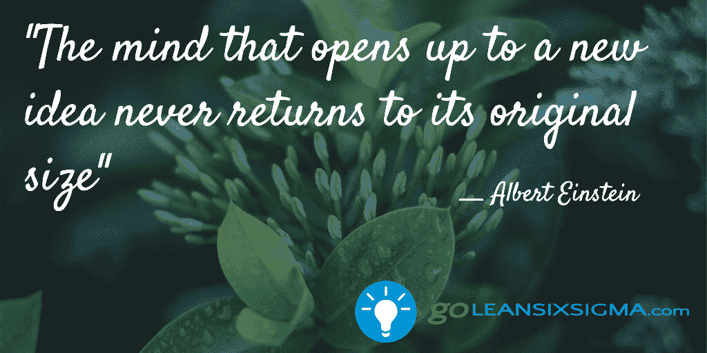 The mind that opens up to a new idea never returns to its original size - GoLeanSixSigma.com