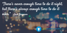 There's never enough time to do it right, but there's always enough time to do it over - GoLeanSixSigma.com