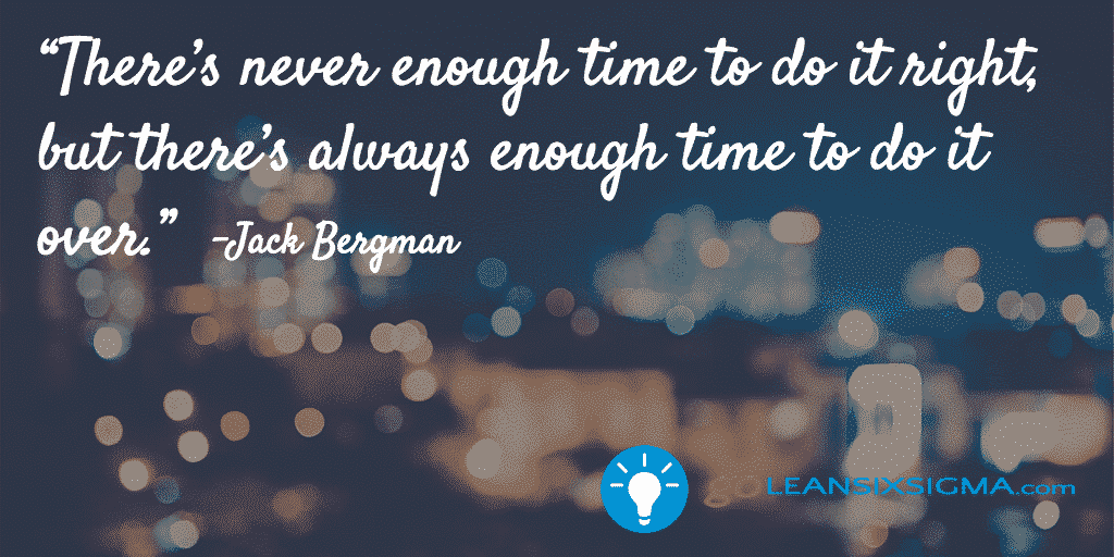 There's Never Enough Time To Do It Right, But There's Always Enough Time To Do It Over – GoLeanSixSigma.com