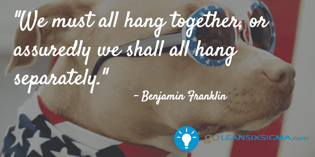 We Must All Hang Together, Or Assuredly We Shall All Hang Separately. – GoLeanSixSigma.com