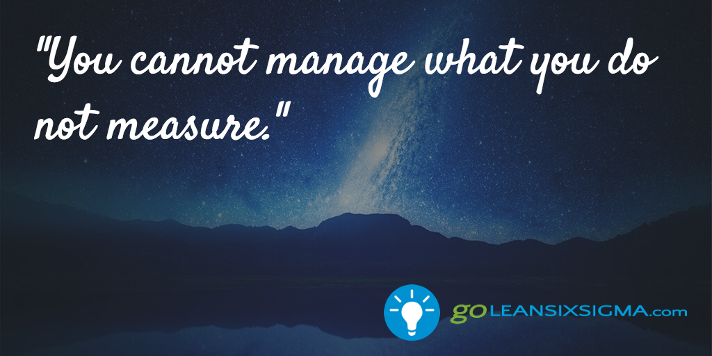 You Cannot Manage What You Do Not Measure – GoLeanSixSigma.com