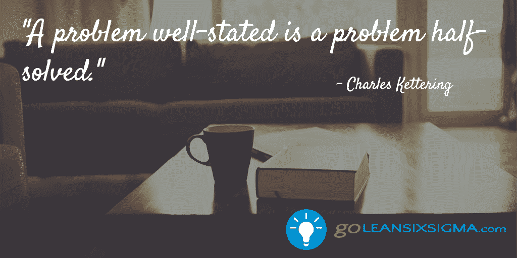 A Problem Well Stated Is A Problem Half Solved – GoLeanSixSigma.com