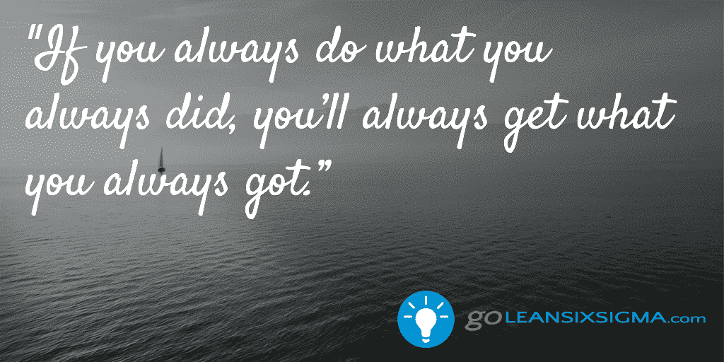 If you always do what you always did, you'll always get what you always got - GoLeanSixSigma.com