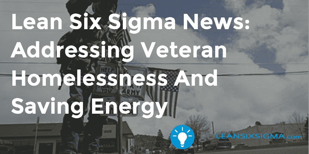 Lean Six Sigma News – Addressing Veteran Homelessness And Saving Energy – GoLeanSixSigma.com