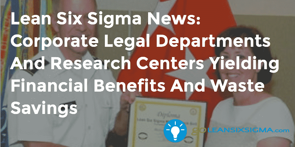 Lean Six Sigma News - Corporate Legal Departments And Research Centers Yielding Financial Benefits And Waste Savings - Week Of August 24, 2015