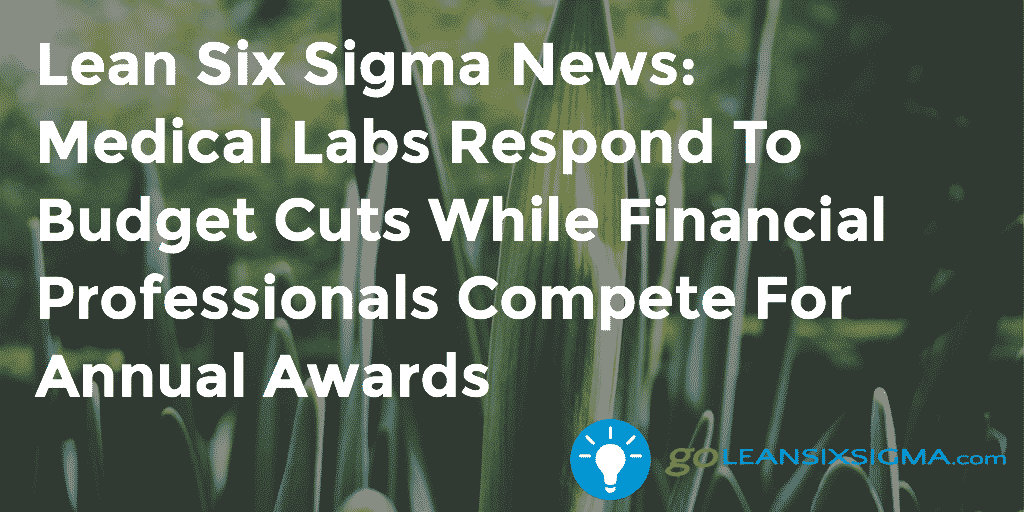 Lean Six Sigma News – Medical Labs Respond To Budget Cuts While Financial Professionals Compete For Annual Awards – GoLeanSixSigma.com