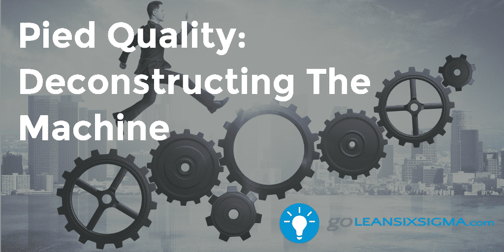 Pied Quality Deconstructing The Machine – GoLeanSixSigma.com