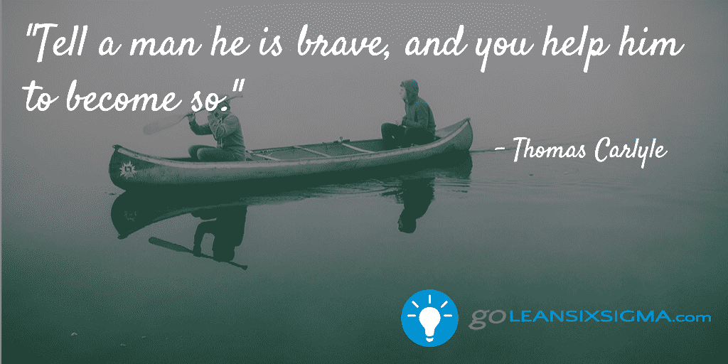 Tell a man he is brave, and you help him to become so - GoLeanSixSigma.com