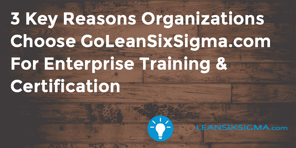 3 Key Reasons Organizations Choose GoLeanSixSigma.com For Enterprise Training & Certification – GoLeanSixSigma.com