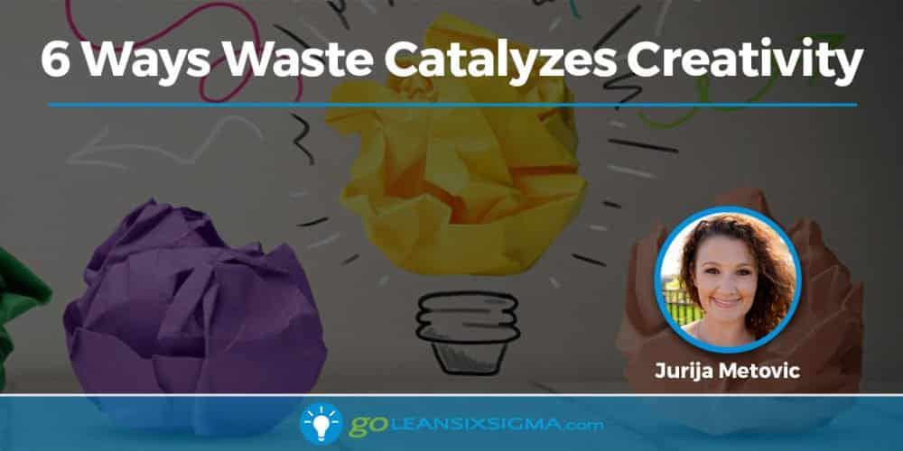 Blog Banner 6 Ways Wastes Catalyzes Creativity GoLeanSixSigma.com