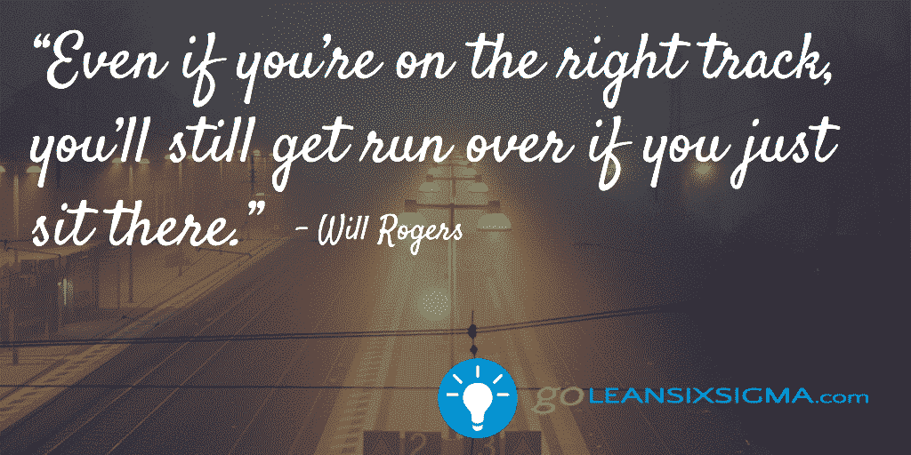 Even if you're on the right track, you'll still get run over if you just sit there - GoLeanSixSigma.com