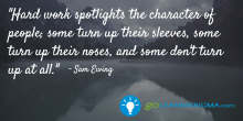 Hard work spotlights the character of people; some turn up their sleeves, some turn up their noses, and some don't turn up at all. - GoLeanSixSigma.com