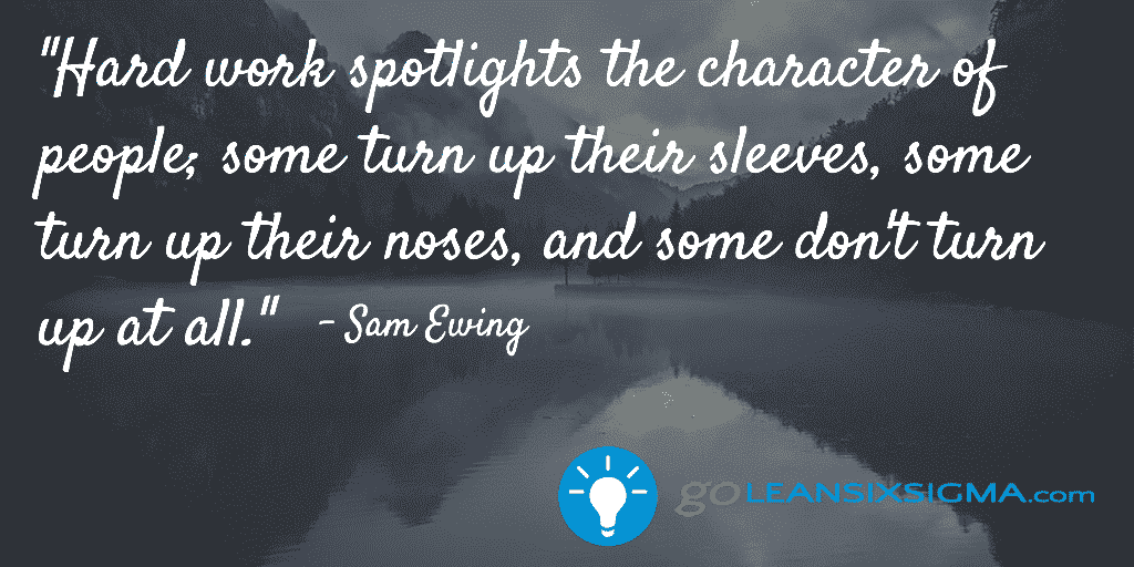 Hard Work Spotlights The Character Of People; Some Turn Up Their Sleeves, Some Turn Up Their Noses, And Some Don't Turn Up At All. – GoLeanSixSigma.com