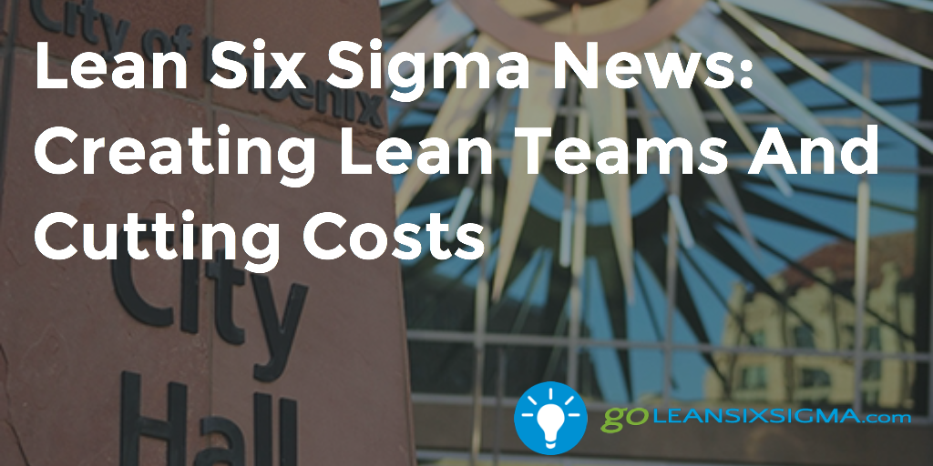 Lean Six Sigma News – Creating Lean Teams And Cutting Costs – GoLeanSixSigma.com