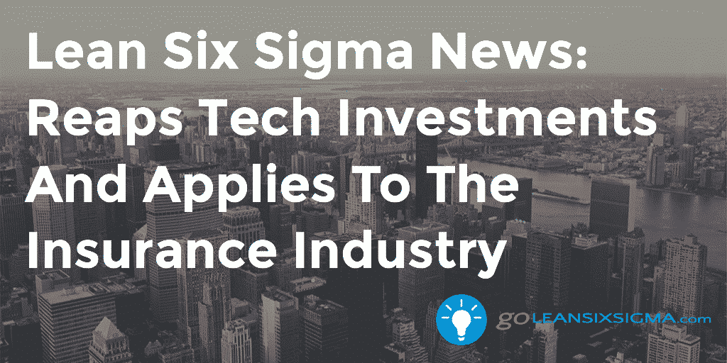 Lean Six Sigma News - Reaps Tech Investments And Applies To The Insurance Industry - GoLeanSixSigma.com