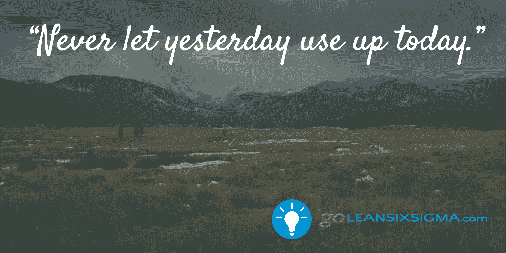 Never let yesterday use up today - GoLeanSixSigma.com