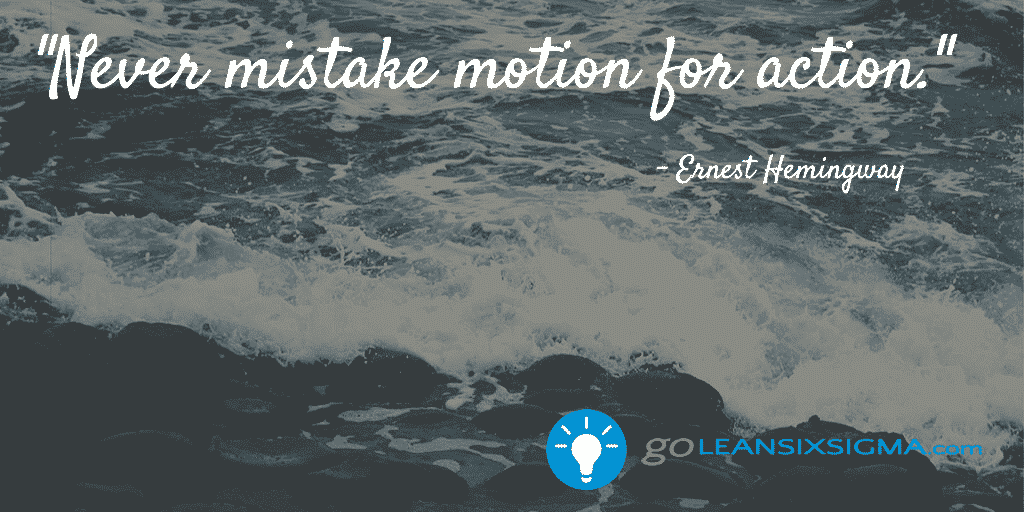 Never mistake motion for action. - GoLeanSixSigma.com