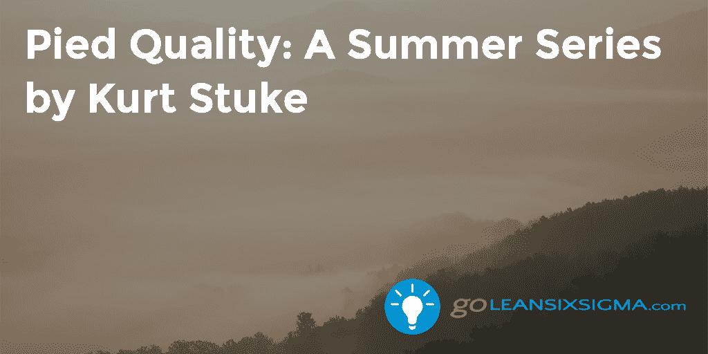 Pied Quality – Summer Series – Kurt Stuke – GoLeanSixSigma.com