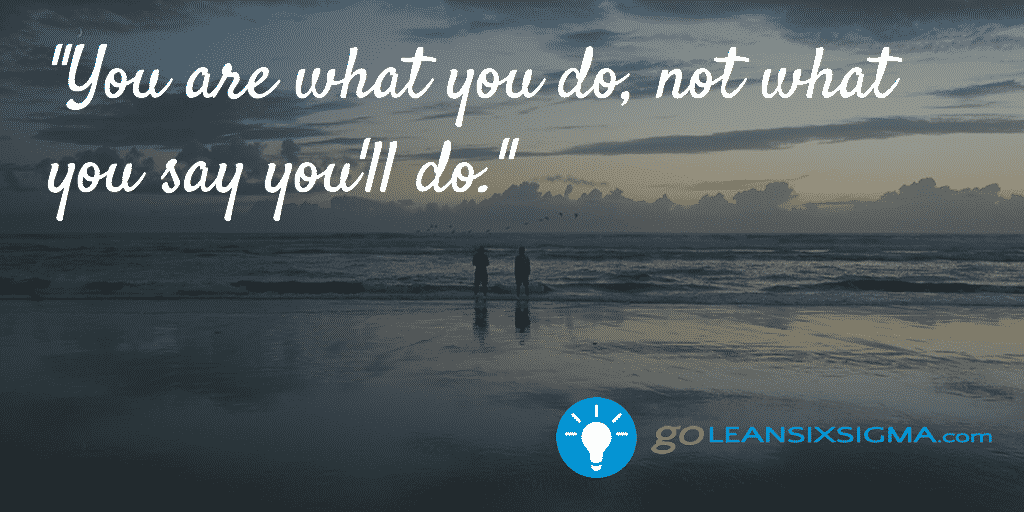 You Are What You Do, Not What You Say You'll Do – GoLeanSixSigma.com