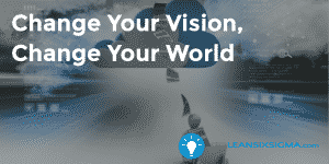 Change Your Vision, Change Your World - GoLeanSixSigma.com