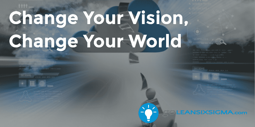 Change Your Vision, Change Your World – GoLeanSixSigma.com