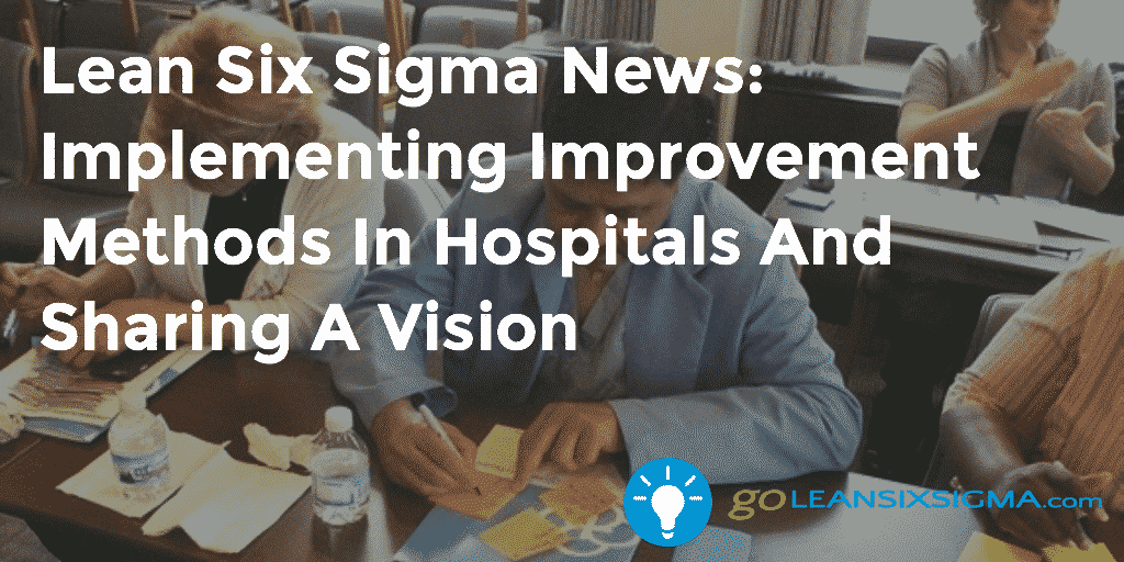 Lean Six Sigma News Implementing Improvement Methods In Hospitals And Sharing A Vision - GoLeanSixSigma.com