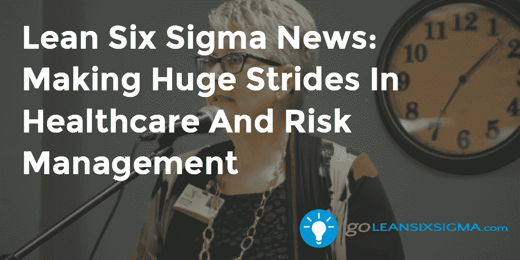 Lean Six Sigma News: Making Huge Strides In Healthcare And Risk Management – GoLeanSixSigma.com